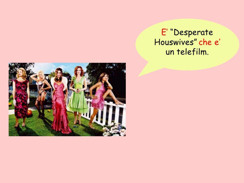 E Desperate Houswives che e un telefilm.