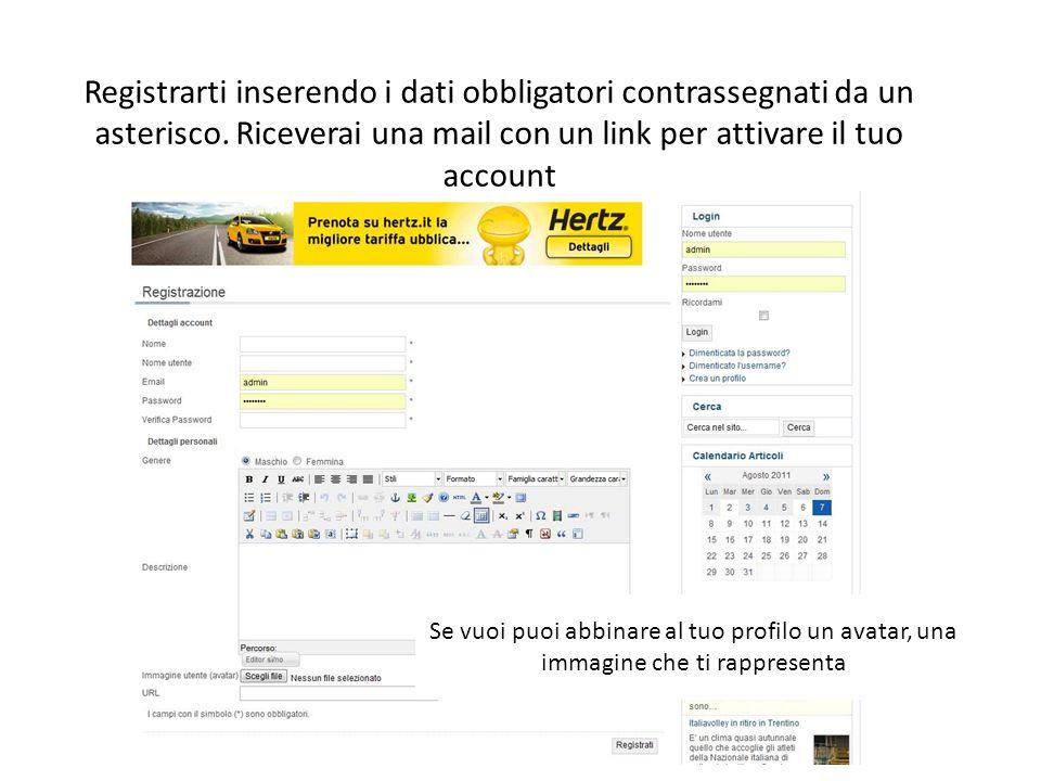 Registrarti inserendo i dati obbligatori contrassegnati da un asterisco. Riceverai una mail con un link per attivare il tuo account Se vuoi puoi abbin