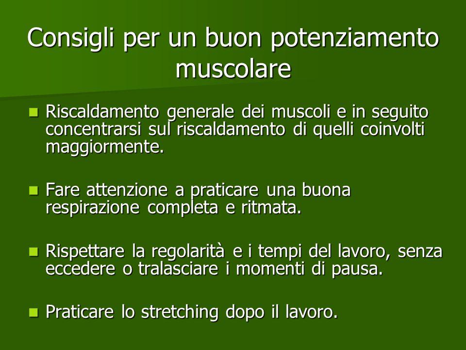 Consigli per un buon potenziamento muscolare Riscaldamento generale dei muscoli e in seguito concentrarsi sul riscaldamento di quelli coinvolti maggio
