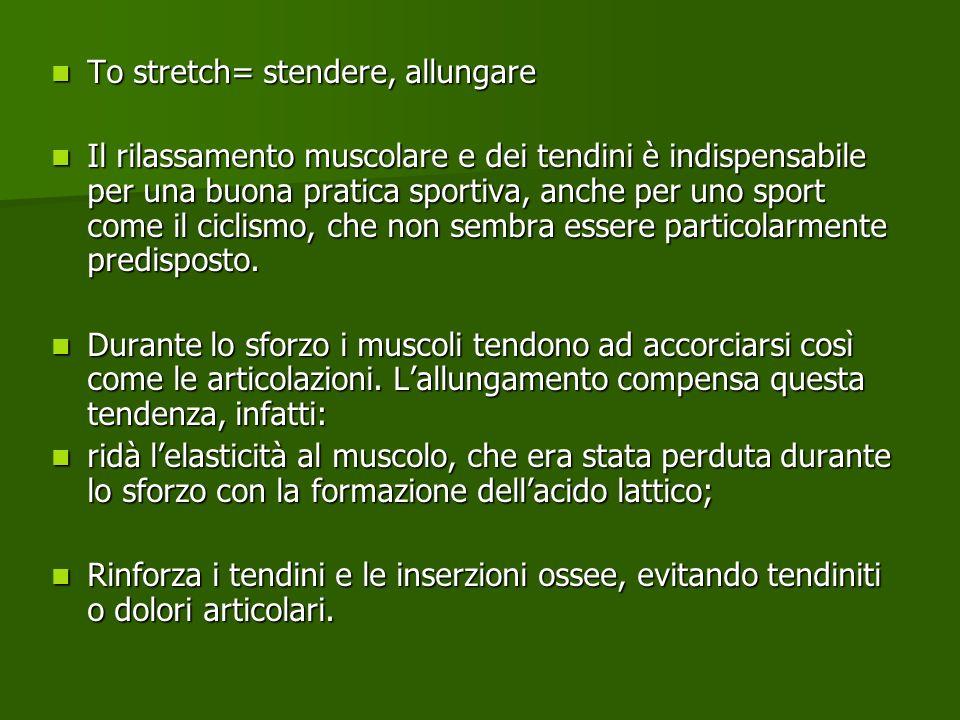 To stretch= stendere, allungare To stretch= stendere, allungare Il rilassamento muscolare e dei tendini è indispensabile per una buona pratica sportiv