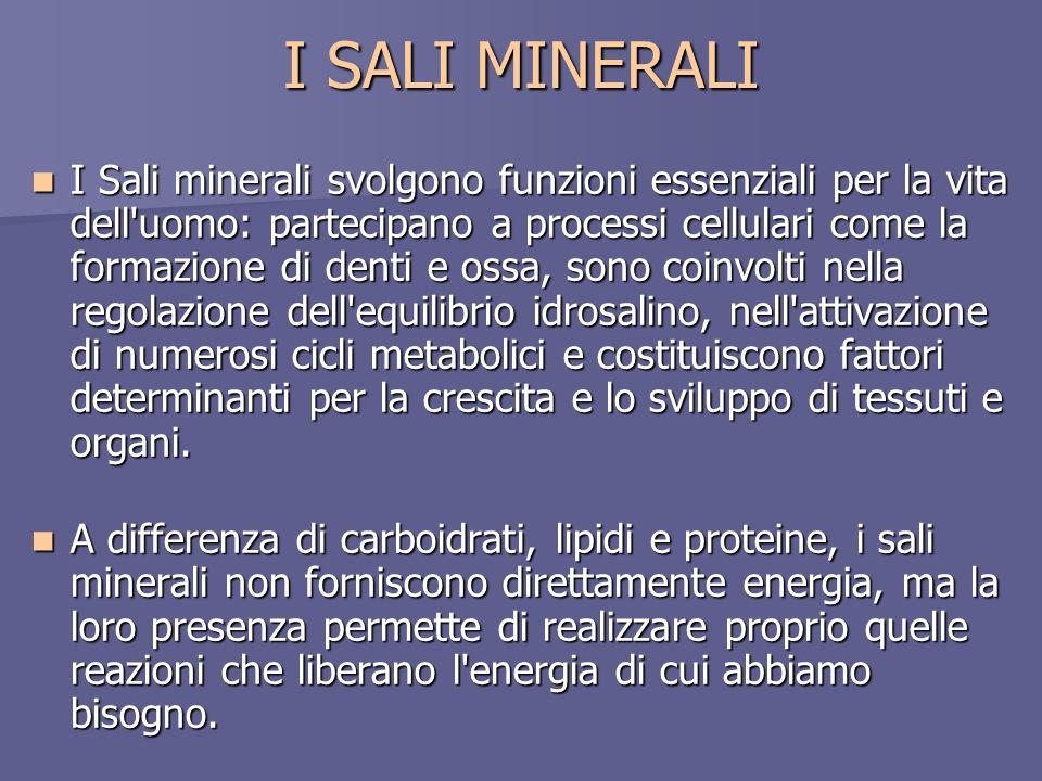 I SALI MINERALI I Sali minerali svolgono funzioni essenziali per la vita dell'uomo: partecipano a processi cellulari come la formazione di denti e oss