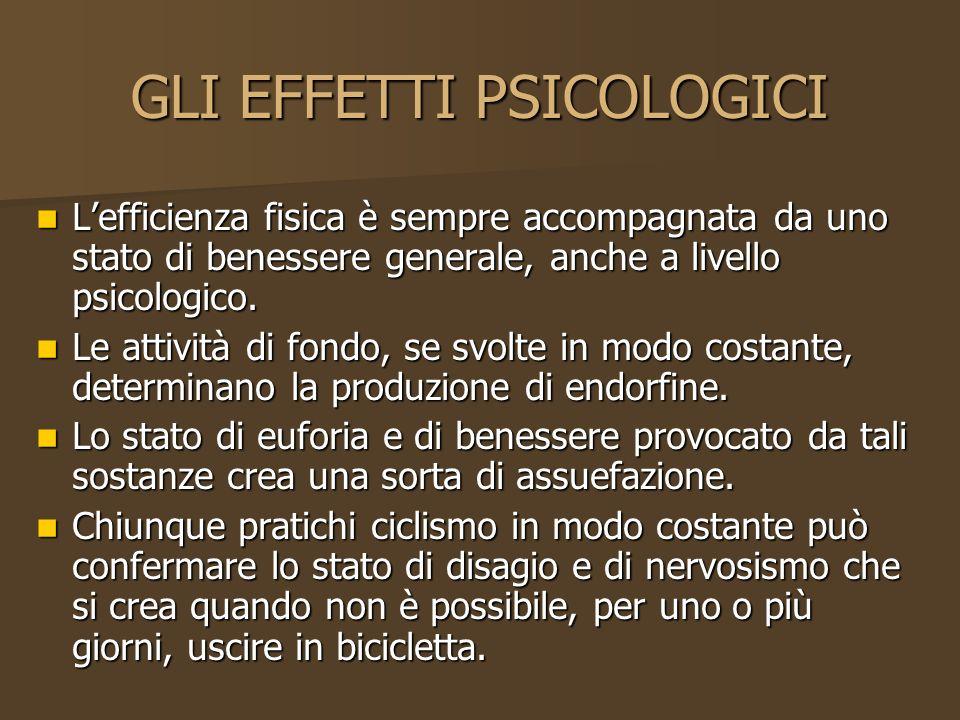 GLI EFFETTI PSICOLOGICI Lefficienza fisica è sempre accompagnata da uno stato di benessere generale, anche a livello psicologico. Lefficienza fisica è