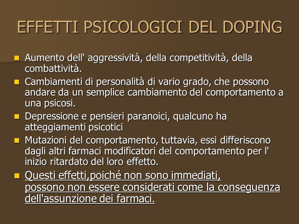 EFFETTI PSICOLOGICI DEL DOPING Aumento dell' aggressività, della competitività, della combattività. Aumento dell' aggressività, della competitività, d