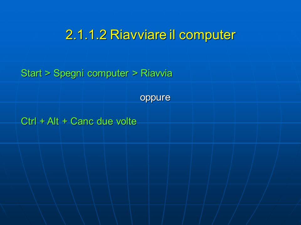 2.1.1.2 Riavviare il computer Start > Spegni computer > Riavvia oppure Ctrl + Alt + Canc due volte