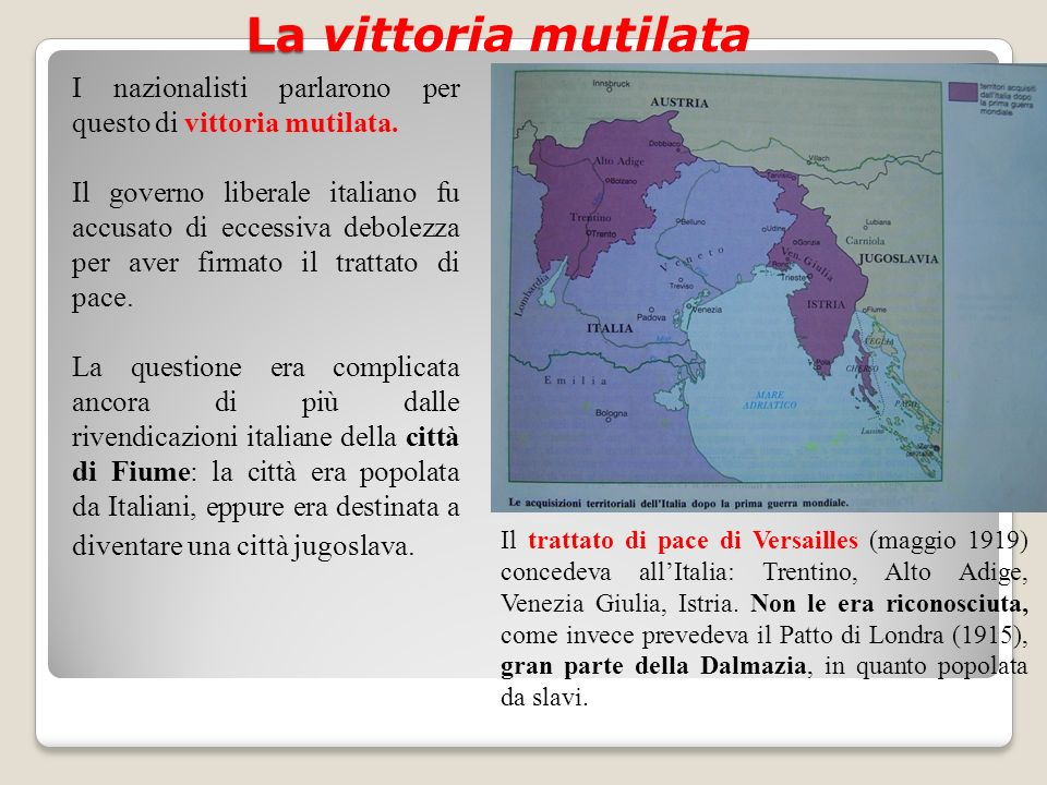 La La vittoria mutilata Il trattato di pace di Versailles (maggio 1919) concedeva allItalia: Trentino, Alto Adige, Venezia Giulia, Istria. Non le era