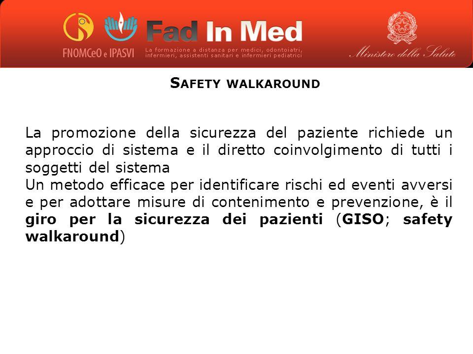 S AFETY WALKAROUND La promozione della sicurezza del paziente richiede un approccio di sistema e il diretto coinvolgimento di tutti i soggetti del sistema Un metodo efficace per identificare rischi ed eventi avversi e per adottare misure di contenimento e prevenzione, è il giro per la sicurezza dei pazienti (GISO; safety walkaround)