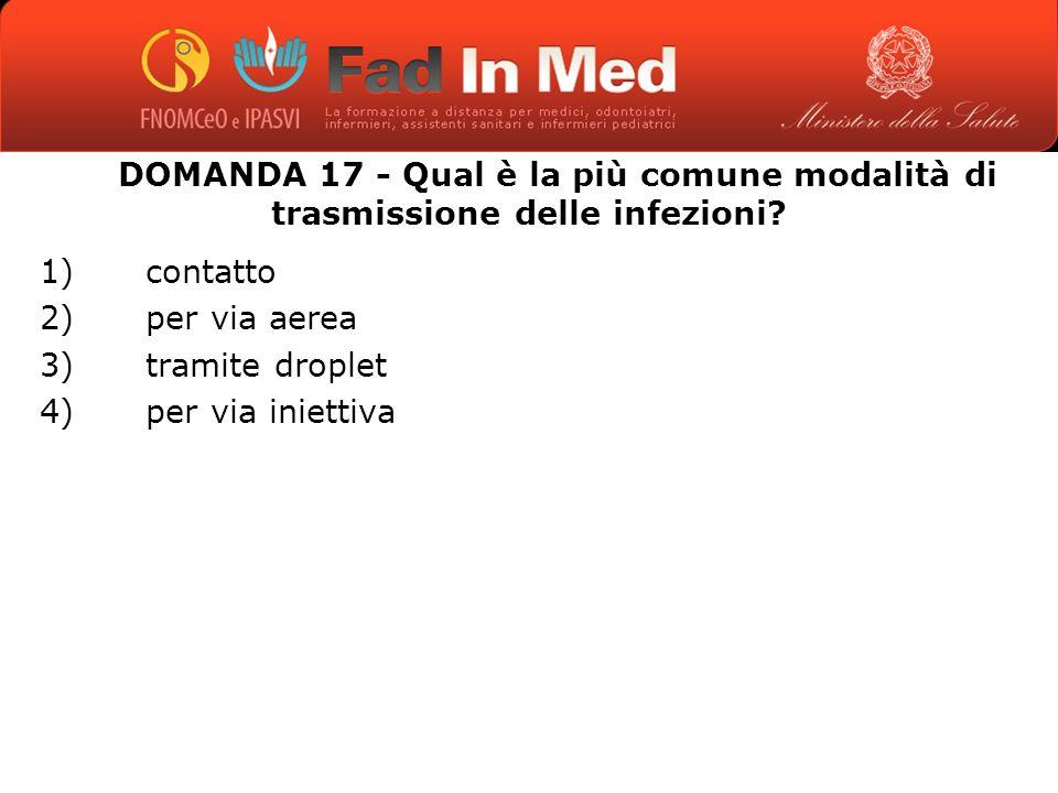 DOMANDA 17 - Qual è la più comune modalità di trasmissione delle infezioni.