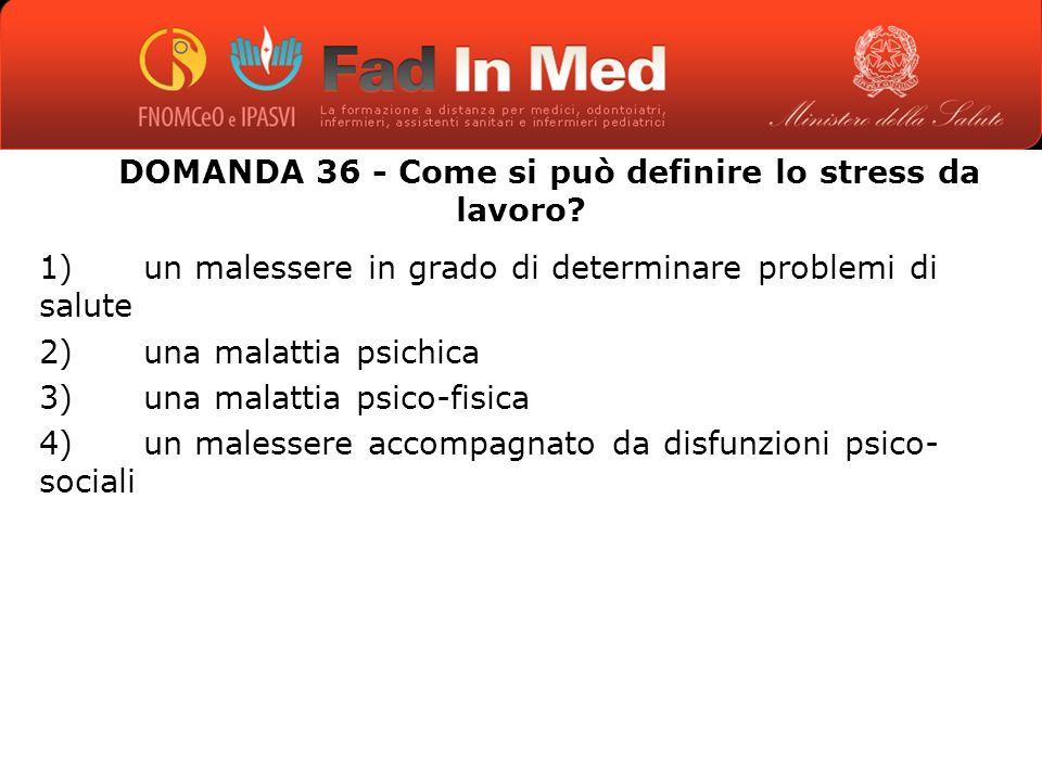 DOMANDA 36 - Come si può definire lo stress da lavoro.