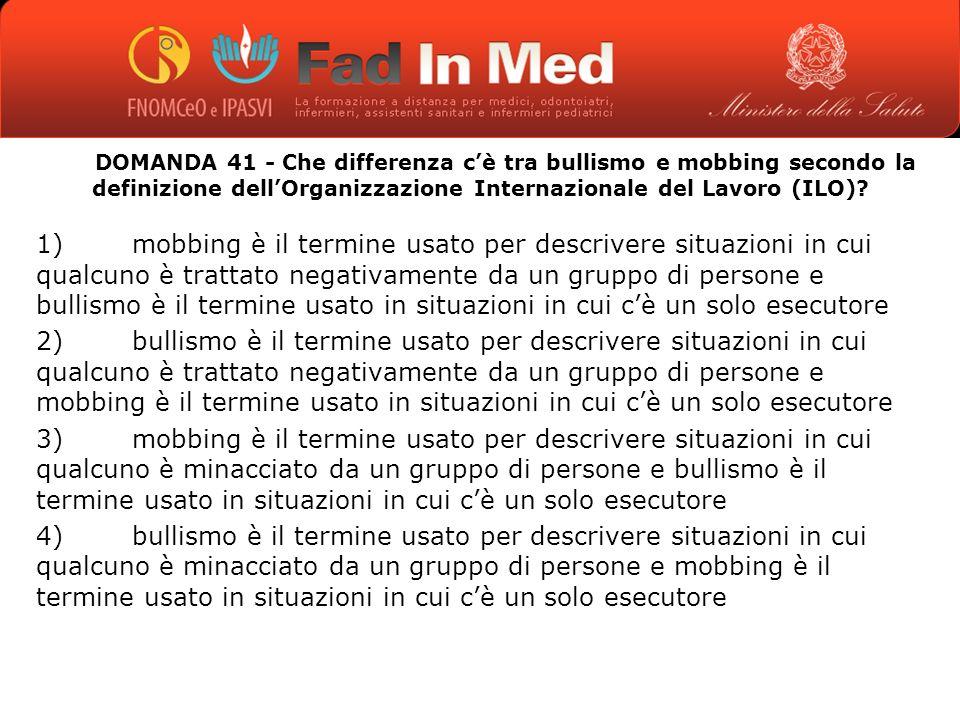 DOMANDA 41 - Che differenza cè tra bullismo e mobbing secondo la definizione dellOrganizzazione Internazionale del Lavoro (ILO).