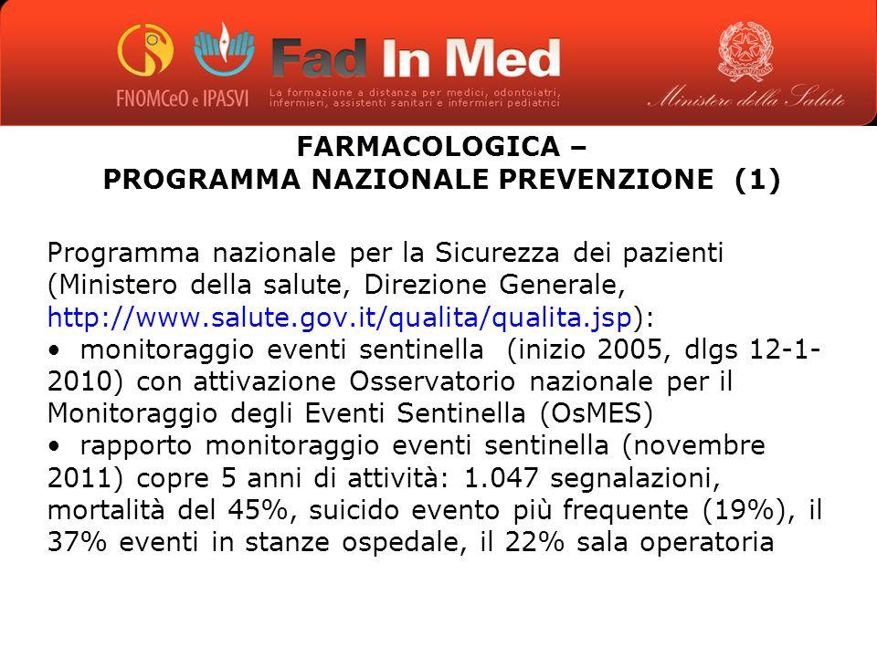 GLI EVENTI AVVERSI IN TERAPIA FARMACOLOGICA – PROGRAMMA NAZIONALE PREVENZIONE (1) Programma nazionale per la Sicurezza dei pazienti (Ministero della salute, Direzione Generale, http://www.salute.gov.it/qualita/qualita.jsp): monitoraggio eventi sentinella (inizio 2005, dlgs 12-1- 2010) con attivazione Osservatorio nazionale per il Monitoraggio degli Eventi Sentinella (OsMES) rapporto monitoraggio eventi sentinella (novembre 2011) copre 5 anni di attività: 1.047 segnalazioni, mortalità del 45%, suicido evento più frequente (19%), il 37% eventi in stanze ospedale, il 22% sala operatoria