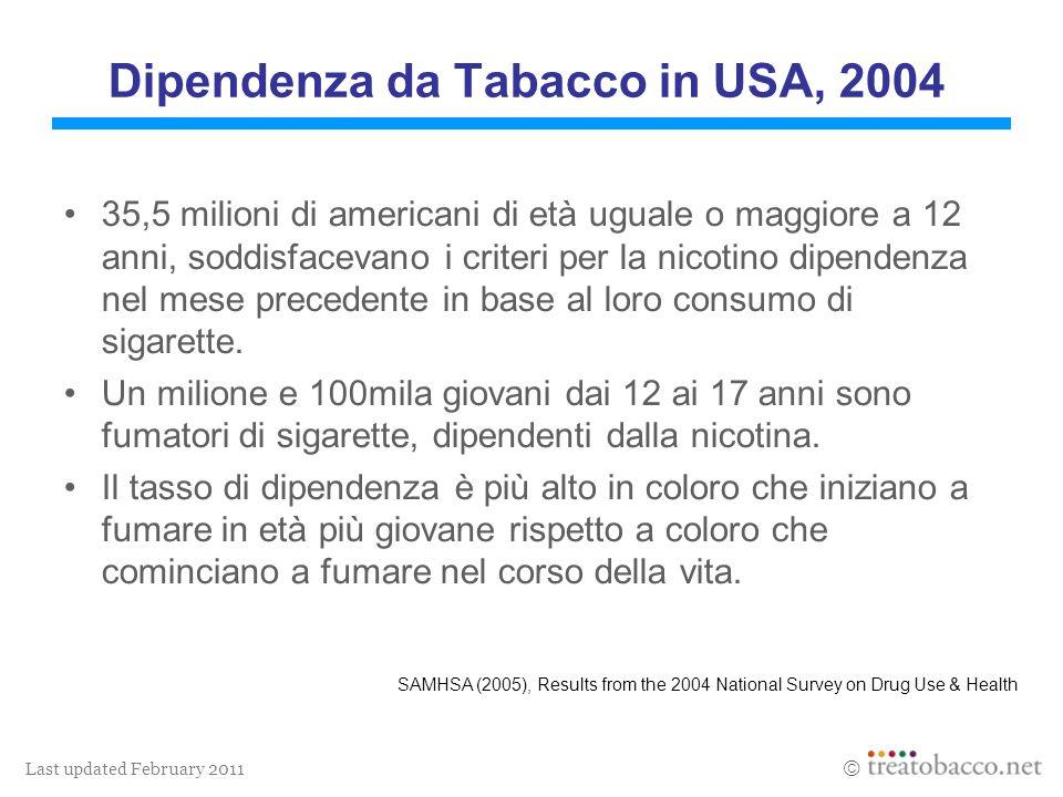 Last updated February 2011 Dipendenza da Tabacco in USA, 2004 35,5 milioni di americani di età uguale o maggiore a 12 anni, soddisfacevano i criteri per la nicotino dipendenza nel mese precedente in base al loro consumo di sigarette.