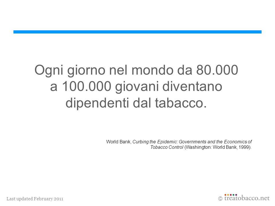 Last updated February 2011 Ogni giorno nel mondo da 80.000 a 100.000 giovani diventano dipendenti dal tabacco. World Bank, Curbing the Epidemic: Gover