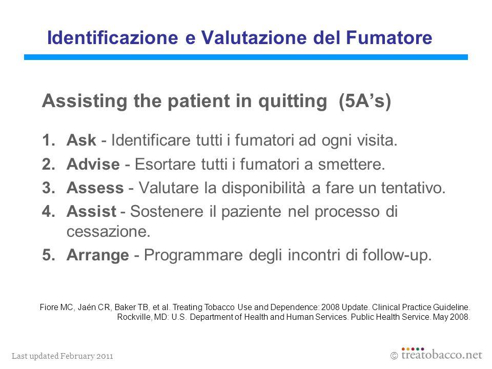 Last updated February 2011 Identificazione e Valutazione del Fumatore Assisting the patient in quitting (5As) 1.Ask - Identificare tutti i fumatori ad ogni visita.