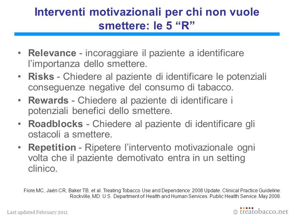 Last updated February 2011 Interventi motivazionali per chi non vuole smettere: le 5 R Relevance - incoraggiare il paziente a identificare limportanza dello smettere.