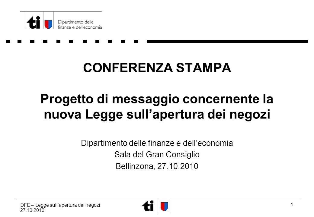 DFE – Legge sullapertura dei negozi 27.10.2010 1 CONFERENZA STAMPA Progetto di messaggio concernente la nuova Legge sullapertura dei negozi Dipartimento delle finanze e delleconomia Sala del Gran Consiglio Bellinzona, 27.10.2010