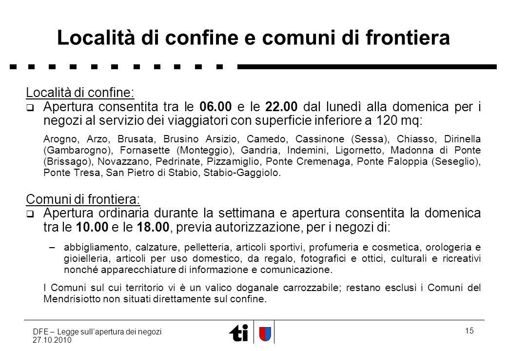 DFE – Legge sullapertura dei negozi 27.10.2010 15 Località di confine e comuni di frontiera Località di confine: Apertura consentita tra le 06.00 e le