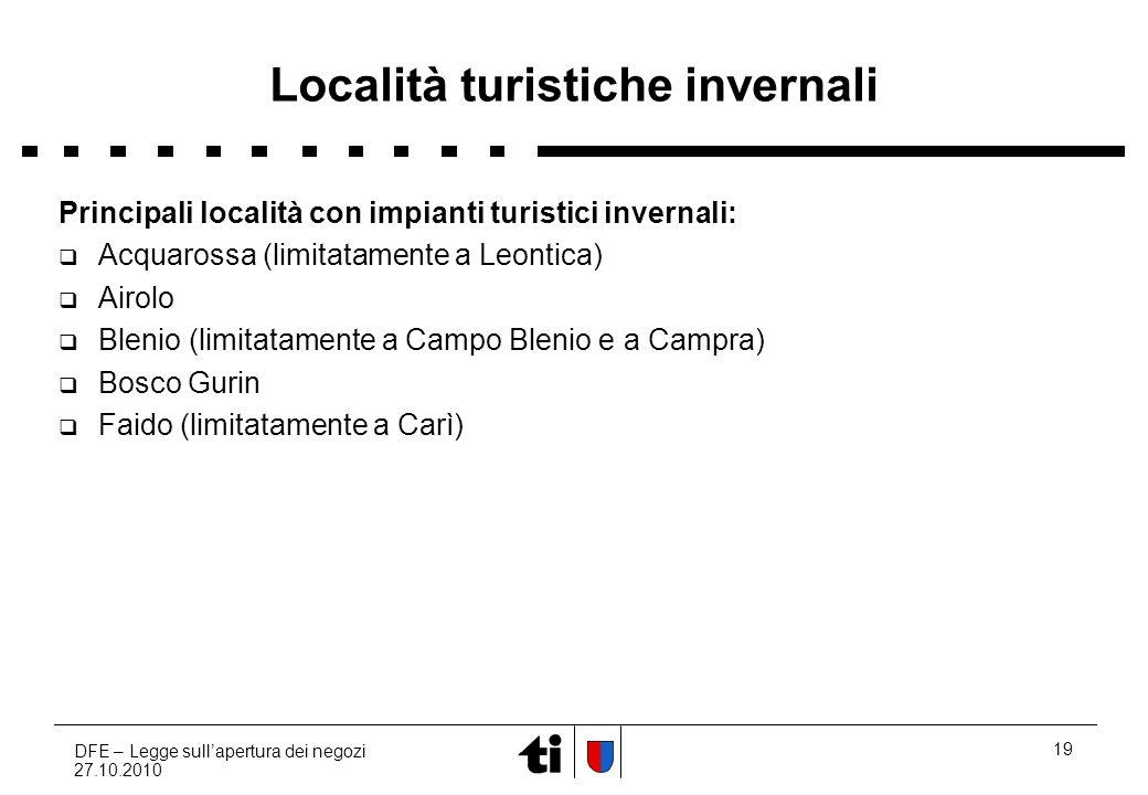 DFE – Legge sullapertura dei negozi 27.10.2010 19 Località turistiche invernali Principali località con impianti turistici invernali: Acquarossa (limi