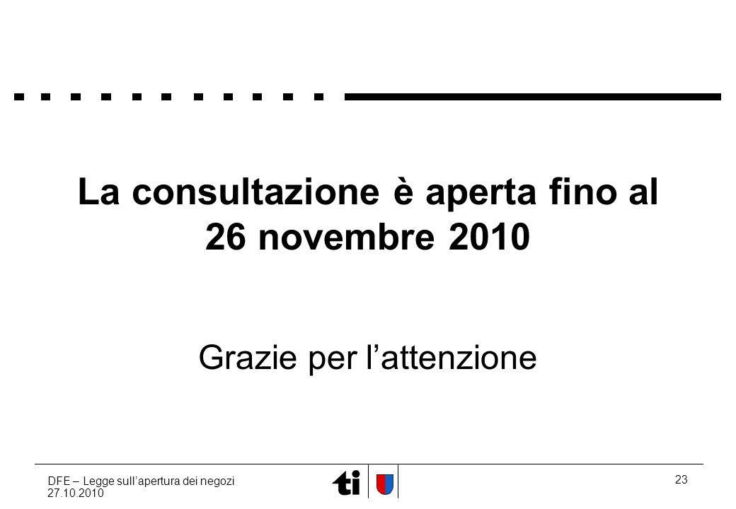DFE – Legge sullapertura dei negozi 27.10.2010 23 La consultazione è aperta fino al 26 novembre 2010 Grazie per lattenzione