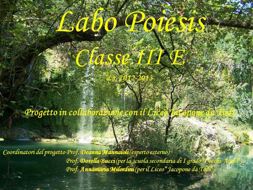 Labo Poiesis Classe III E a.s. 2012-2013 Progetto in collaborazione con il Liceo Jacopone da Todi Coordinatori del progetto Prof. Deanna Mannaioli (es