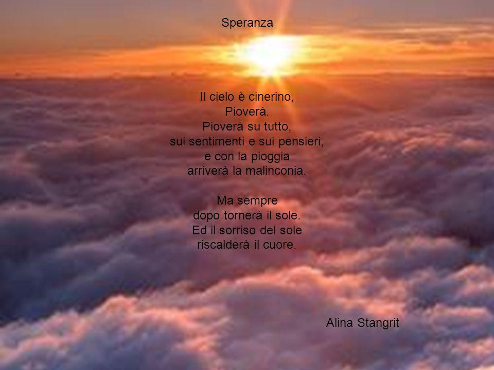 Alina Stangrit Speranza Il cielo è cinerino, Pioverà. Pioverà su tutto, sui sentimenti e sui pensieri, e con la pioggia arriverà la malinconia. Ma sem