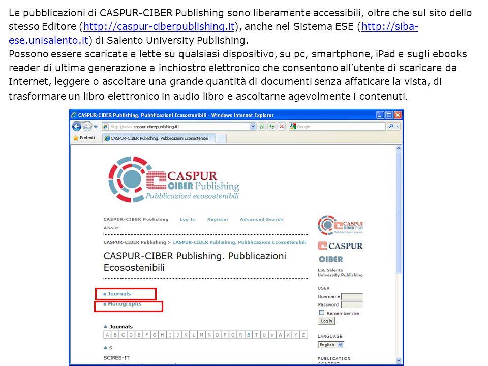 Le pubblicazioni di CASPUR-CIBER Publishing sono liberamente accessibili, oltre che sul sito dello stesso Editore (http://caspur-ciberpublishing.it), anche nel Sistema ESE (http://siba- ese.unisalento.it) di Salento University Publishing.http://caspur-ciberpublishing.ithttp://siba- ese.unisalento.it Possono essere scaricate e lette su qualsiasi dispositivo, su pc, smartphone, iPad e sugli ebooks reader di ultima generazione a inchiostro elettronico che consentono allutente di scaricare da Internet, leggere o ascoltare una grande quantità di documenti senza affaticare la vista, di trasformare un libro elettronico in audio libro e ascoltarne agevolmente i contenuti.