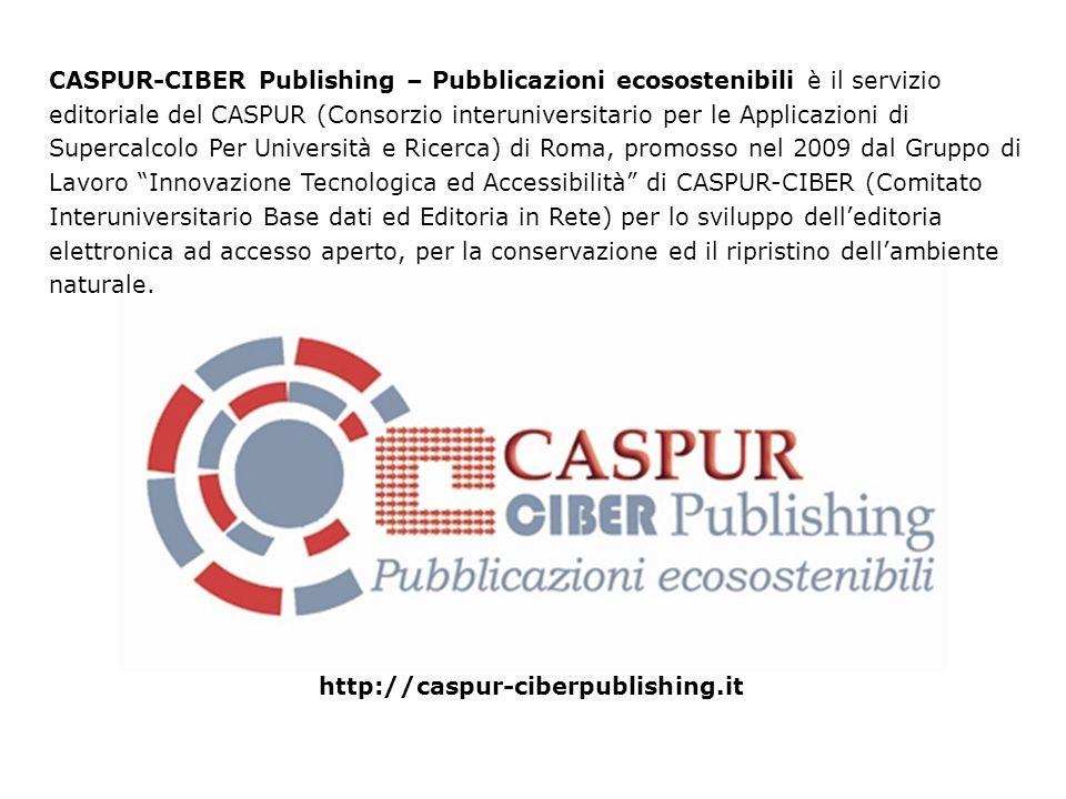 http://caspur-ciberpublishing.it CASPUR-CIBER Publishing – Pubblicazioni ecosostenibili è il servizio editoriale del CASPUR (Consorzio interuniversitario per le Applicazioni di Supercalcolo Per Università e Ricerca) di Roma, promosso nel 2009 dal Gruppo di Lavoro Innovazione Tecnologica ed Accessibilità di CASPUR-CIBER (Comitato Interuniversitario Base dati ed Editoria in Rete) per lo sviluppo delleditoria elettronica ad accesso aperto, per la conservazione ed il ripristino dellambiente naturale.