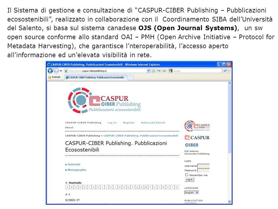Il Sistema di gestione e consultazione di CASPUR-CIBER Publishing – Pubblicazioni ecosostenibili, realizzato in collaborazione con il Coordinamento SIBA dellUniversità del Salento, si basa sul sistema canadese OJS (Open Journal Systems), un sw open source conforme allo standard OAI – PMH (Open Archive Initiative – Protocol for Metadata Harvesting), che garantisce lnteroperabilità, laccesso aperto allinformazione ed unelevata visibilità in rete.