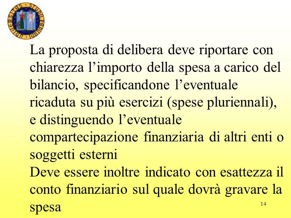 14 La proposta di delibera deve riportare con chiarezza limporto della spesa a carico del bilancio, specificandone leventuale ricaduta su più esercizi