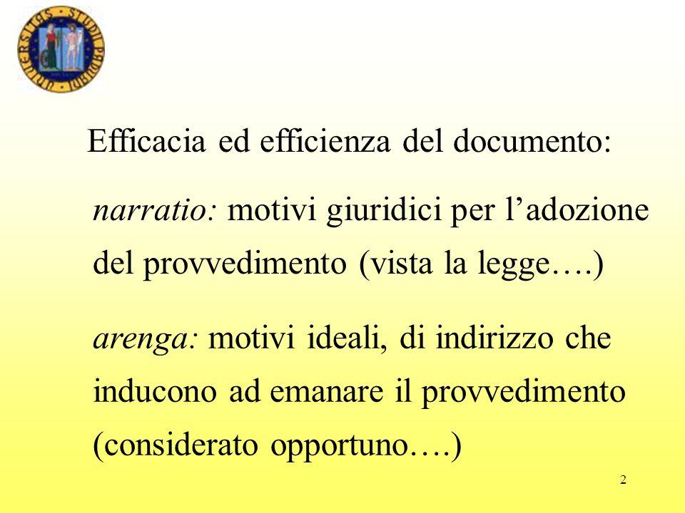 2 narratio: motivi giuridici per ladozione del provvedimento (vista la legge….) arenga: motivi ideali, di indirizzo che inducono ad emanare il provvedimento (considerato opportuno….) Efficacia ed efficienza del documento: