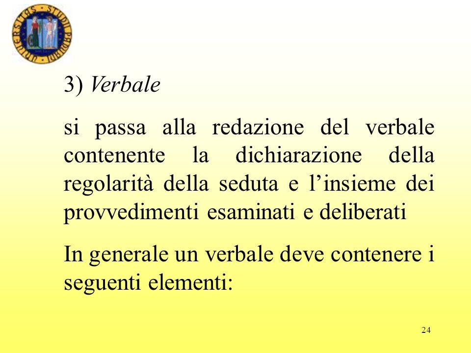 24 3) Verbale si passa alla redazione del verbale contenente la dichiarazione della regolarità della seduta e linsieme dei provvedimenti esaminati e deliberati In generale un verbale deve contenere i seguenti elementi: