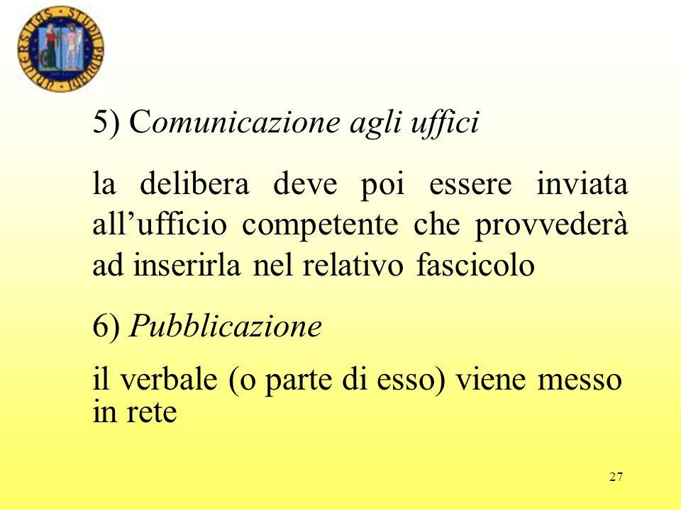 27 5) Comunicazione agli uffici la delibera deve poi essere inviata allufficio competente che provvederà ad inserirla nel relativo fascicolo 6) Pubblicazione il verbale (o parte di esso) viene messo in rete