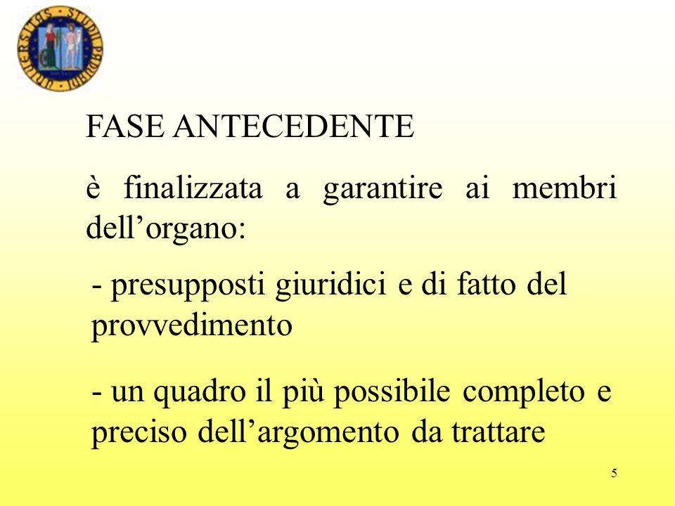5 FASE ANTECEDENTE è finalizzata a garantire ai membri dellorgano: - un quadro il più possibile completo e preciso dellargomento da trattare - presupposti giuridici e di fatto del provvedimento