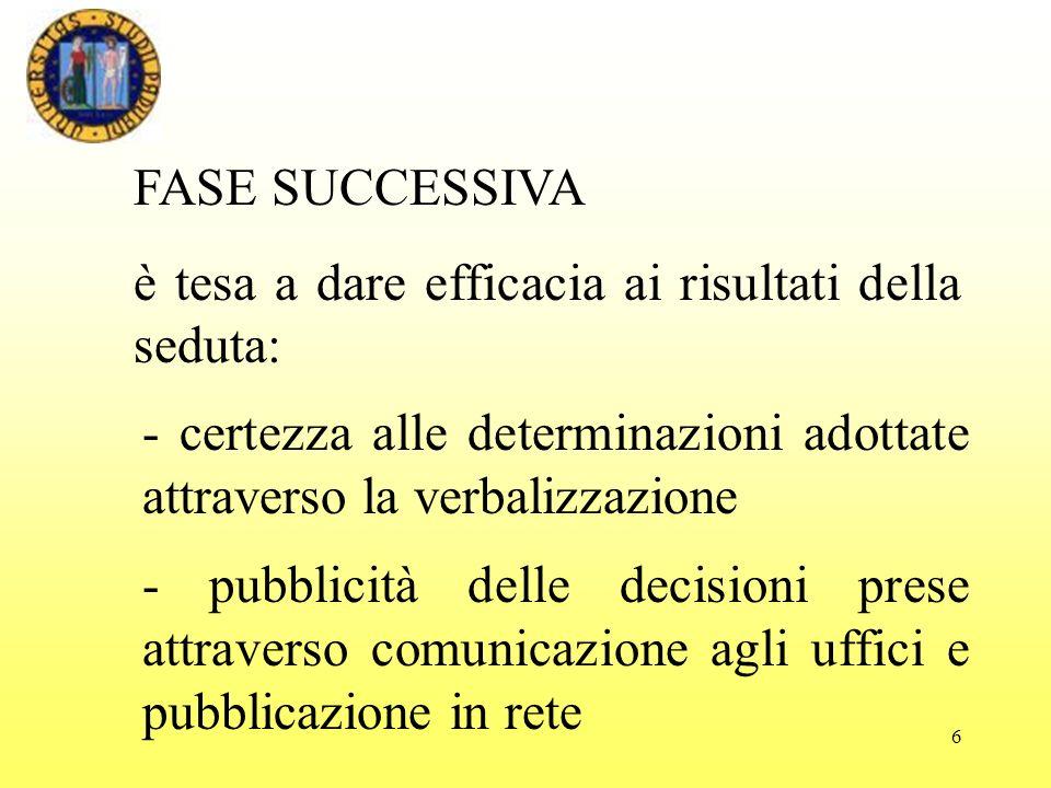 6 FASE SUCCESSIVA è tesa a dare efficacia ai risultati della seduta: - pubblicità delle decisioni prese attraverso comunicazione agli uffici e pubblicazione in rete - certezza alle determinazioni adottate attraverso la verbalizzazione