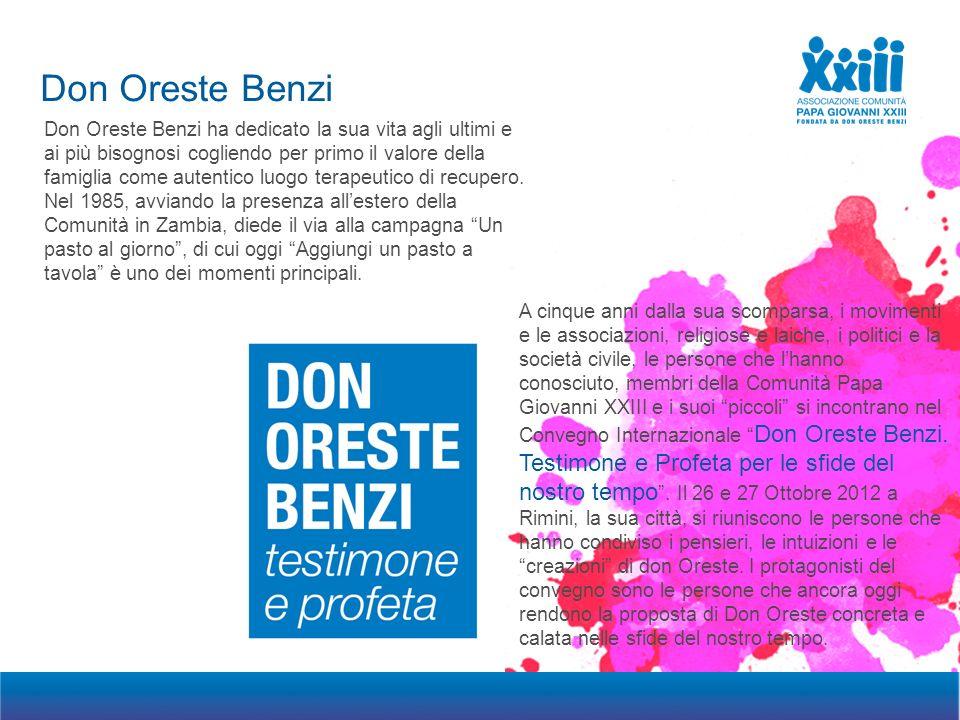Don Oreste Benzi Progetto di social partnership riservata 2012 Don Oreste Benzi ha dedicato la sua vita agli ultimi e ai più bisognosi cogliendo per primo il valore della famiglia come autentico luogo terapeutico di recupero.