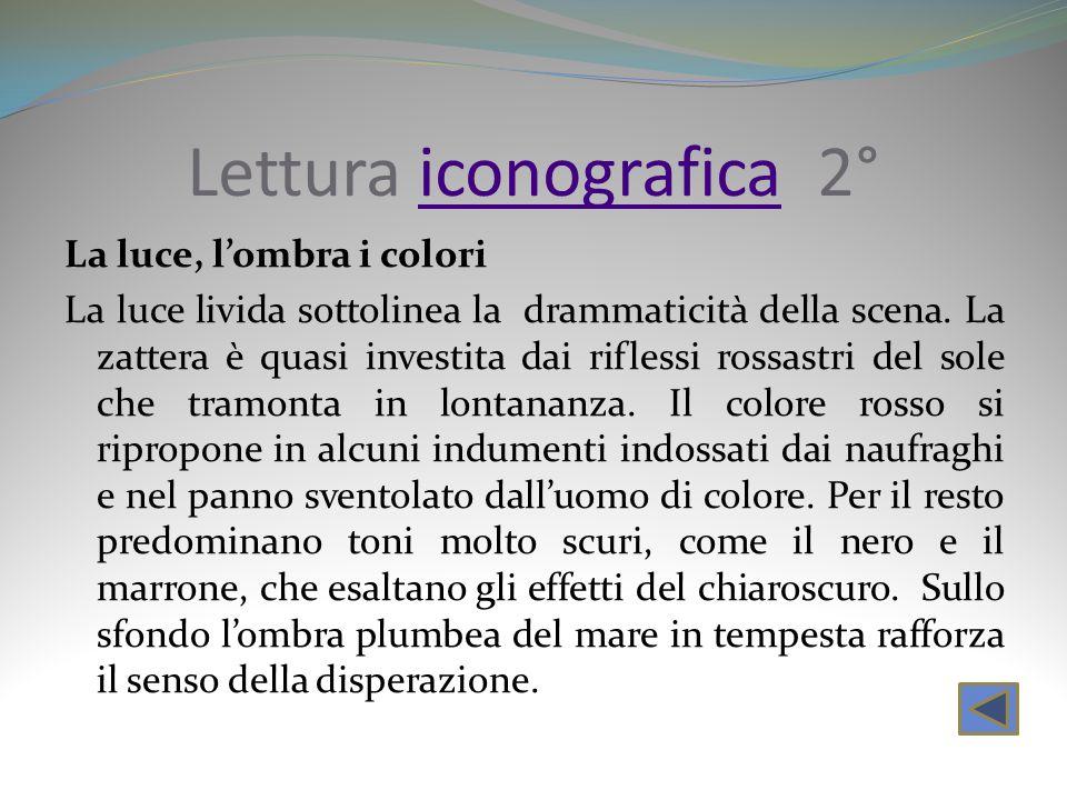 Lettura iconografica 2°iconografica La luce, lombra i colori La luce livida sottolinea la drammaticità della scena. La zattera è quasi investita dai r