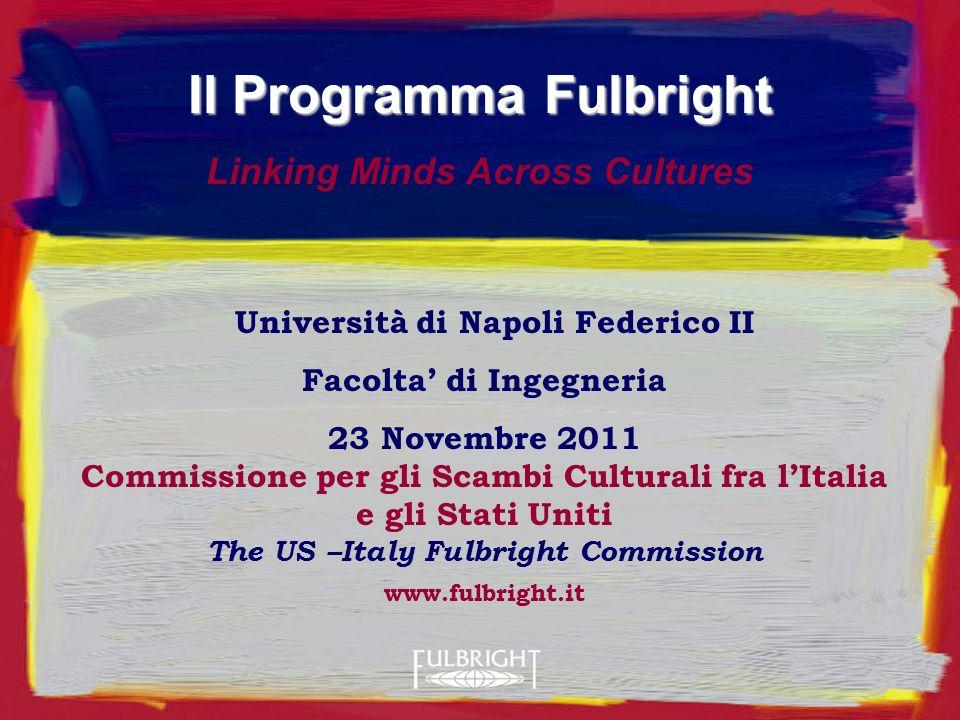 Università di Napoli Federico II Facolta di Ingegneria 23 Novembre 2011 Commissione per gli Scambi Culturali fra lItalia e gli Stati Uniti The US –Italy Fulbright Commission www.fulbright.it Il Programma Fulbright Linking Minds Across Cultures