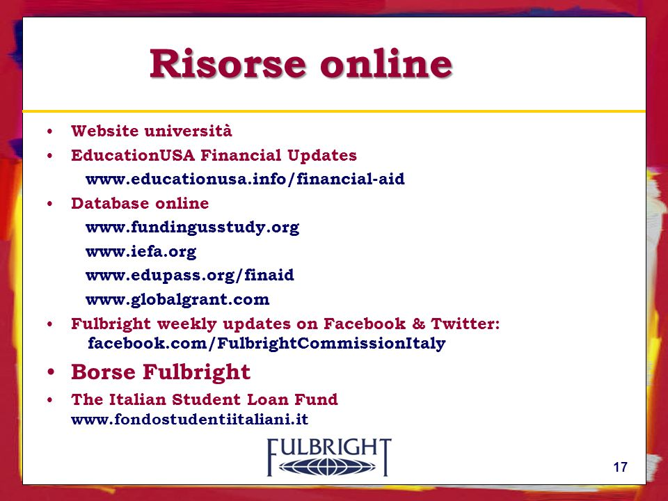 17 Risorse online Website università EducationUSA Financial Updates www.educationusa.info/financial-aid Database online www.fundingusstudy.org www.ief