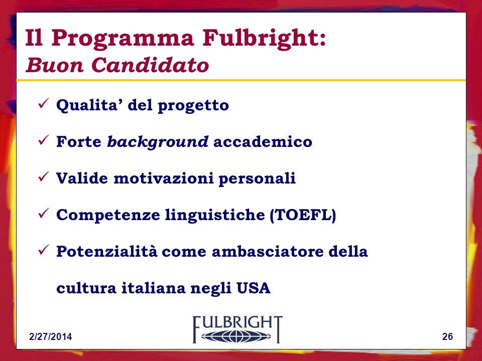 2/27/201426 Qualita del progetto Forte background accademico Valide motivazioni personali Competenze linguistiche (TOEFL) Potenzialità come ambasciatore della cultura italiana negli USA Il Programma Fulbright: Buon Candidato
