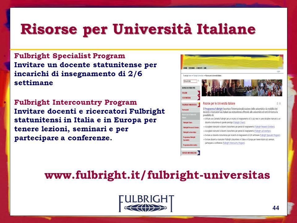 44 Risorse per Università Italiane Fulbright Specialist Program Invitare un docente statunitense per incarichi di insegnamento di 2/6 settimane Fulbright Intercountry Program Invitare docenti e ricercatori Fulbright statunitensi in Italia e in Europa per tenere lezioni, seminari e per partecipare a conferenze.
