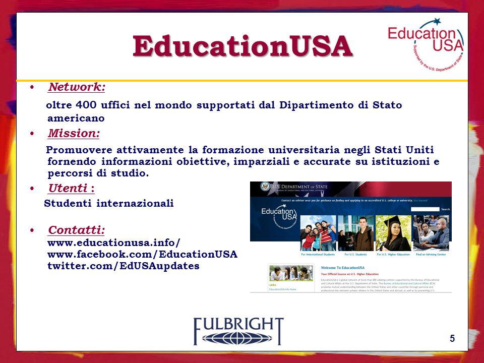EducationUSA Network: oltre 400 uffici nel mondo supportati dal Dipartimento di Stato americano Mission: Promuovere attivamente la formazione universitaria negli Stati Uniti fornendo informazioni obiettive, imparziali e accurate su istituzioni e percorsi di studio.