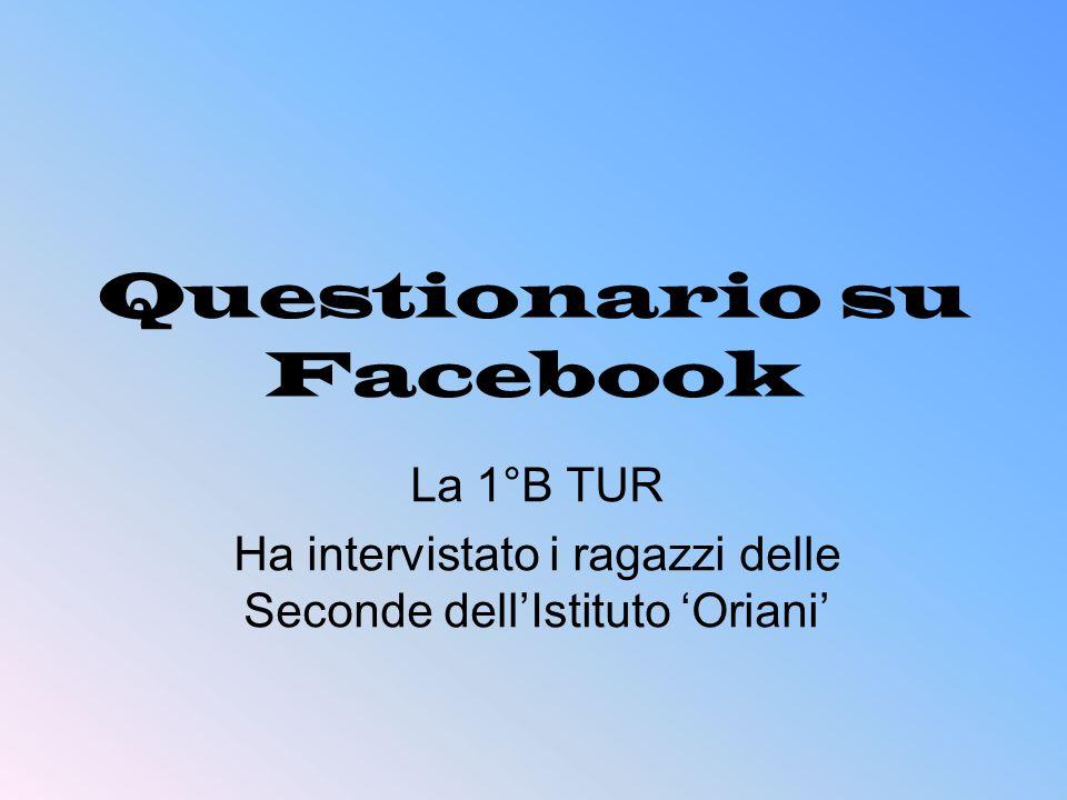 Questionario su Facebook La 1°B TUR Ha intervistato i ragazzi delle Seconde dellIstituto Oriani