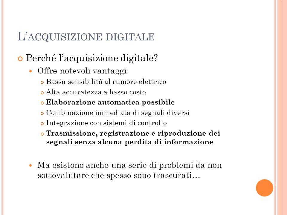 L ACQUISIZIONE DIGITALE Perché lacquisizione digitale? Offre notevoli vantaggi: Bassa sensibilità al rumore elettrico Alta accuratezza a basso costo E