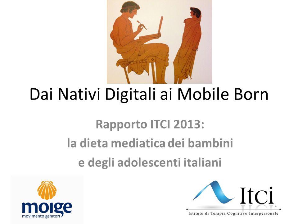 Dai Nativi Digitali ai Mobile Born Rapporto ITCI 2013: la dieta mediatica dei bambini e degli adolescenti italiani