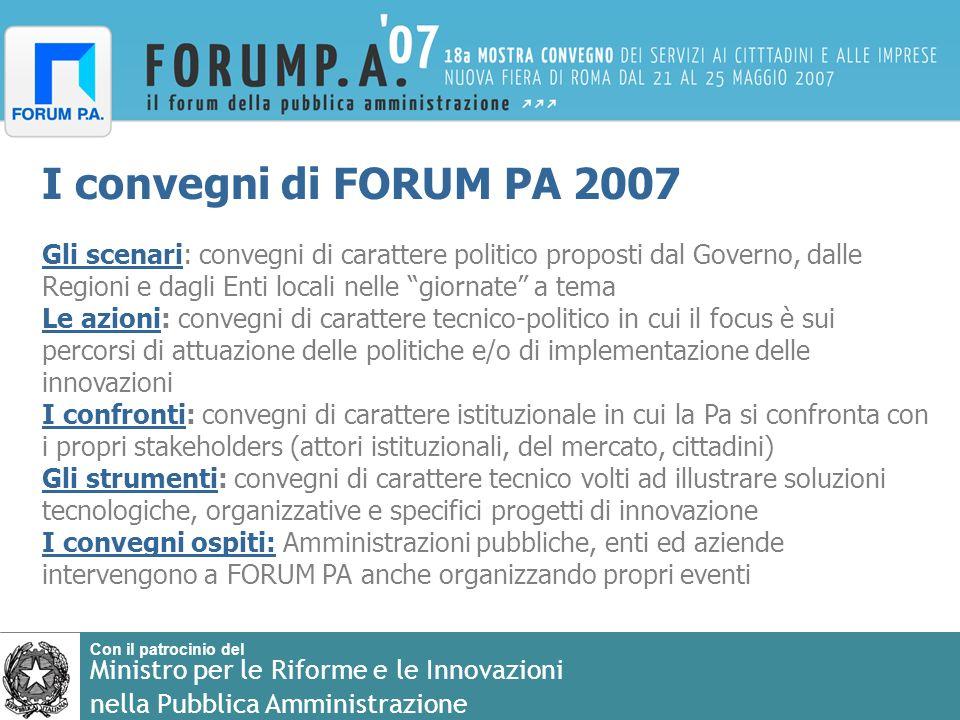 Con il patrocinio del Ministro per le Riforme e le Innovazioni nella Pubblica Amministrazione Le cinque giornate FORUM PA 2007 propone cinque giornate che vedranno, oltre alla normale programmazione di convegni tematici, cinque grandi aree di politiche pubbliche.