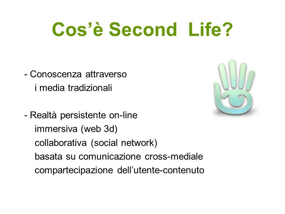 Cosè Second Life? - Conoscenza attraverso i media tradizionali - Realtà persistente on-line immersiva (web 3d) collaborativa (social network) basata s