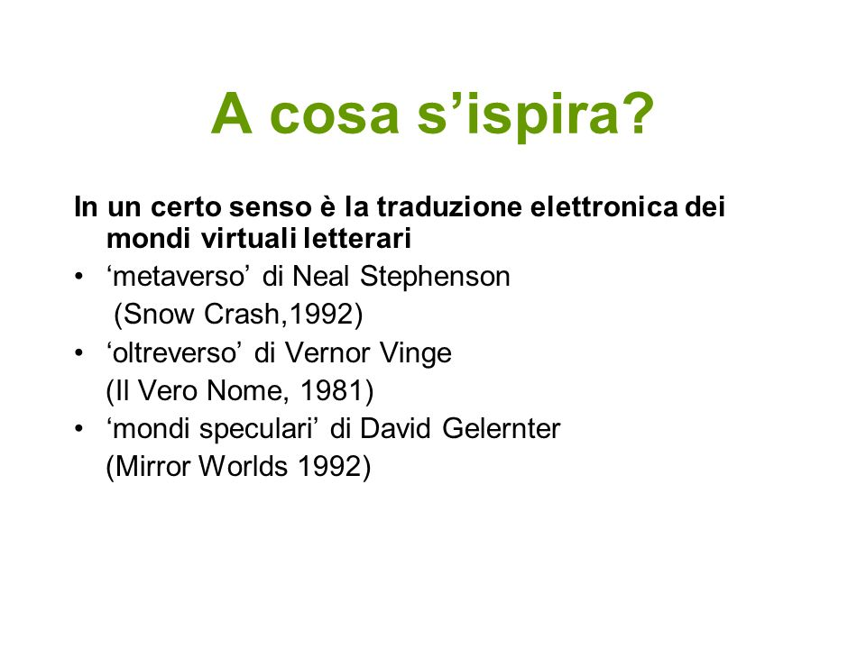 A cosa sispira? In un certo senso è la traduzione elettronica dei mondi virtuali letterari metaverso di Neal Stephenson (Snow Crash,1992) oltreverso d