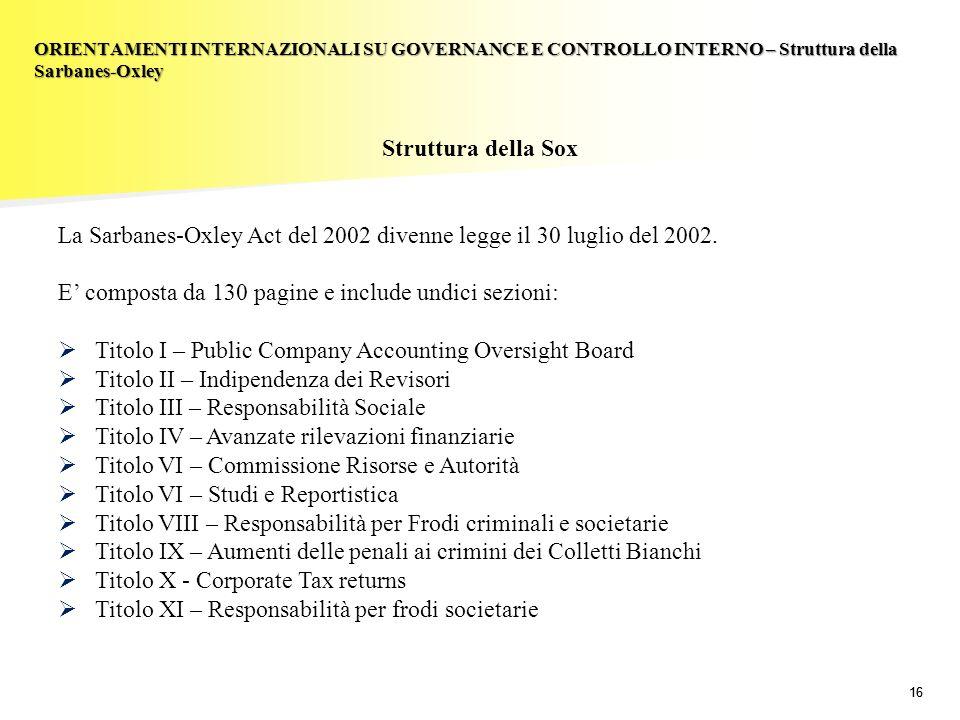 16 Struttura della Sox La Sarbanes-Oxley Act del 2002 divenne legge il 30 luglio del 2002. E composta da 130 pagine e include undici sezioni: Titolo I