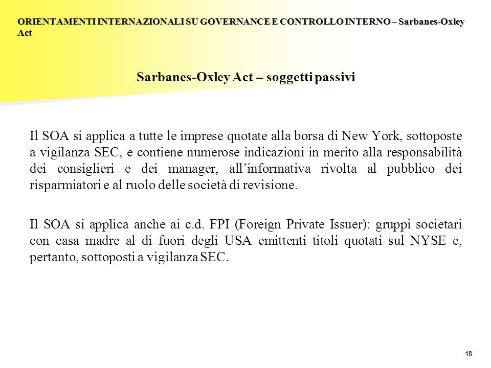 18 Sarbanes-Oxley Act – soggetti passivi Il SOA si applica a tutte le imprese quotate alla borsa di New York, sottoposte a vigilanza SEC, e contiene n