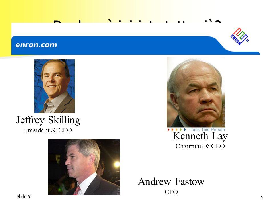 55 Slide 5 Da dove è iniziato tutto ciò? Jeffrey Skilling President & CEO Kenneth Lay Chairman & CEO Andrew Fastow CFO