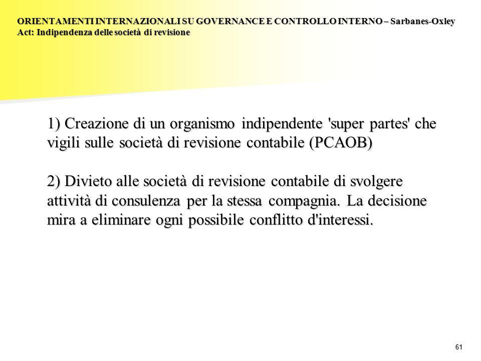 61 1) Creazione di un organismo indipendente 'super partes' che vigili sulle società di revisione contabile (PCAOB) 2) Divieto alle società di revisio